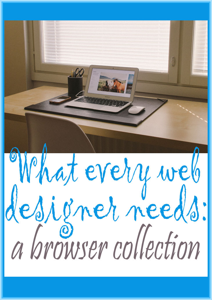 Every web designer needs a browser collection because when you're creating a web site for a client, you need to know it looks good no matter what kind of browser or operating system readers are using.